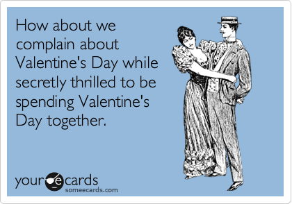 How about we complain about Valentine's Day while secretly thrilled to be spending Valentine's Day together.