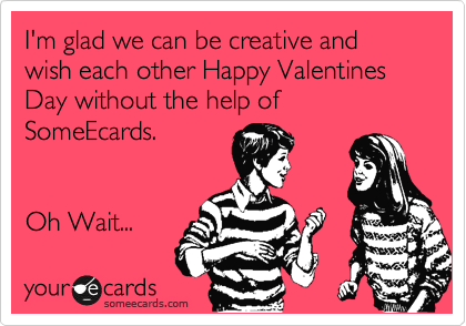 I'm glad we can be creative and wish each other Happy Valentines Day without the help of SomeEcards.   Oh Wait...