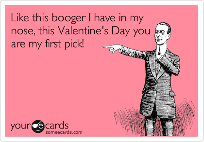 Like this booger I have in my nose, this Valentine's Day you are my first pick!