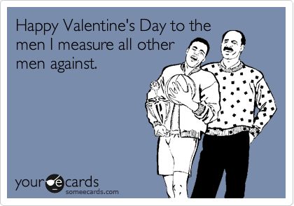 Happy Valentine's Day to the men I measure all other men against.
