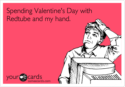 Spending Valentine's Day with Redtube and my hand.