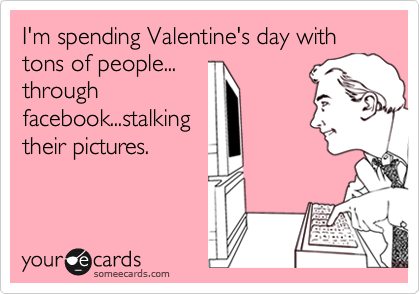I'm spending Valentine's day with tons of people... through facebook...stalking their pictures.