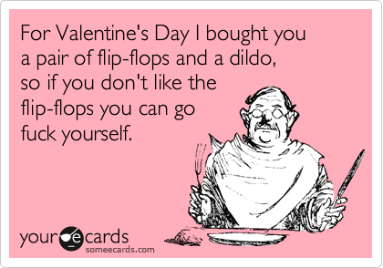 For Valentine's Day I bought you  a pair of flip-flops and a dildo,  so if you don't like the  flip-flops you can go  fuck yourself.