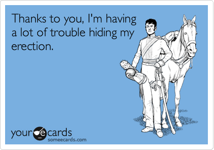 Thanks to you, I'm having a lot of trouble hiding my erection.