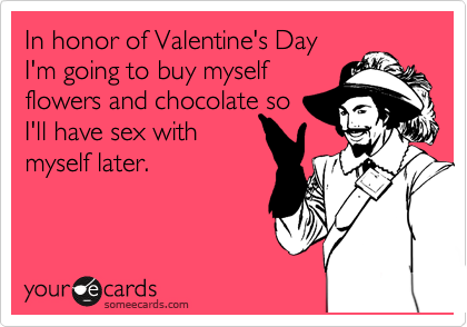In honor of Valentine's Day I'm going to buy myself flowers and chocolate so I'll have sex with myself later.