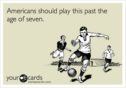 Americans should play this past the age of seven.
