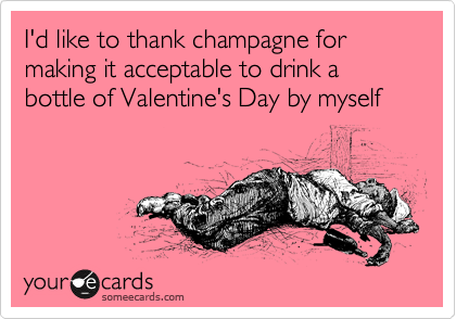 I'd like to thank champagne for making it acceptable to drink a bottle of Valentine's Day by myself