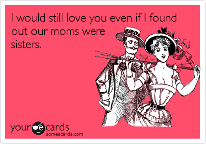 I would still love you even if I found out our moms were sisters.