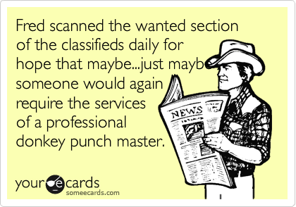 Fred scanned the wanted section of the classifieds daily for hope that maybe...just maybe someone would again  require the services of a professional donkey punch master.