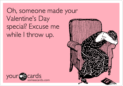 Oh, someone made your Valentine's Day special? Excuse me while I throw up.