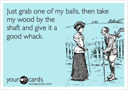 Just grab one of my balls, then take my wood by the shaft and give it a good whack.