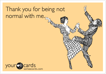 Thank you for being not normal with me.