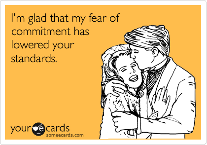 I'm glad that my fear of commitment has lowered your standards.