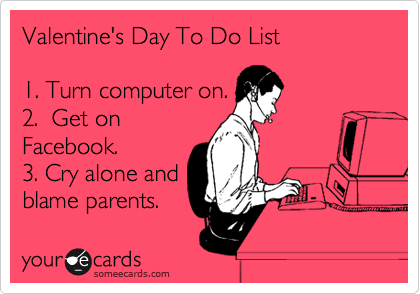 Valentine's Day To Do List  1. Turn computer on. 2.  Get on Facebook. 3. Cry alone and blame parents.