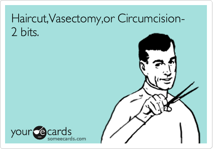 Haircut,Vasectomy,or Circumcision- 2 bits.