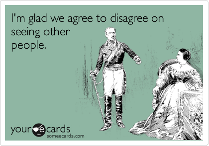 I'm glad we agree to disagree on seeing other people.