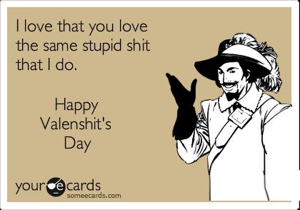 I love that you love the same stupid shit that I do.          Happy      Valenshit's           Day