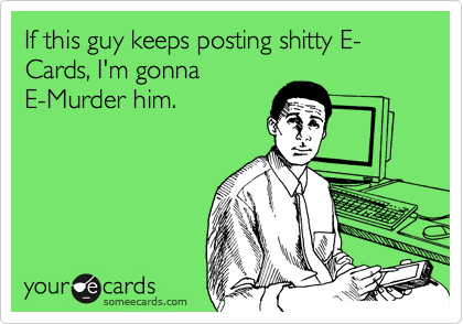 If this guy keeps posting shitty E-Cards, I'm gonna E-Murder him.