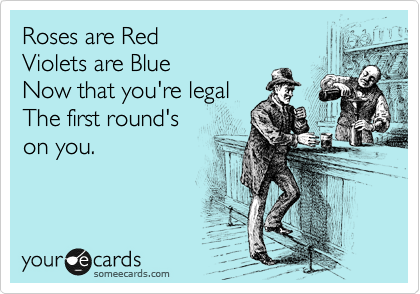 Roses are Red Violets are Blue Now that you're legal The first round's   on you.