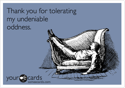 Thank you for tolerating my undeniable oddness.
