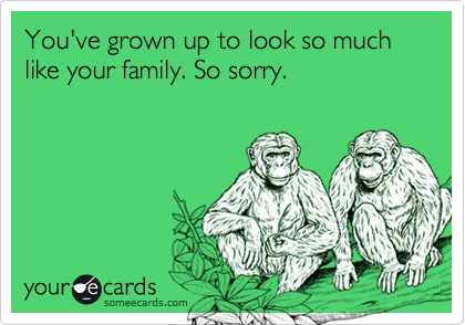You've grown up to look so much like your family. So sorry.