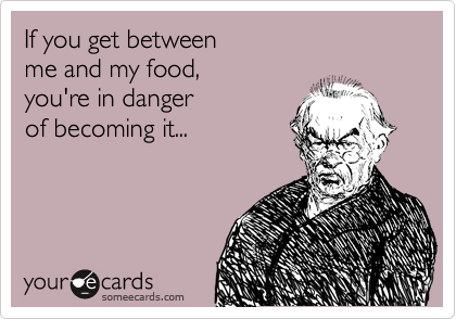 If you get between  me and my food,  you're in danger  of becoming it...