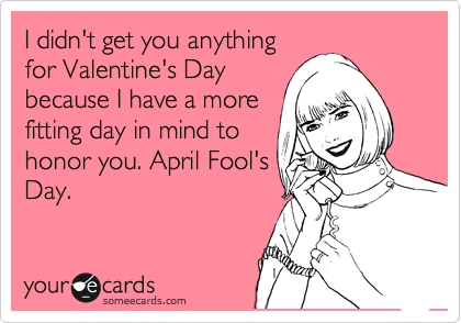 I didn't get you anything for Valentine's Day because I have a more fitting day in mind to honor you. April Fool's Day.