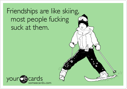 Friendships are like skiing,   most people fucking   suck at them.