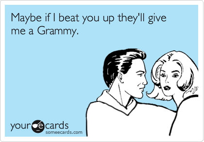 Maybe if I beat you up they'll give me a Grammy.