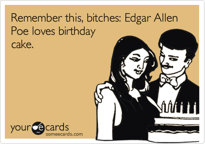 Remember this, bitches: Edgar Allen Poe loves birthday cake.