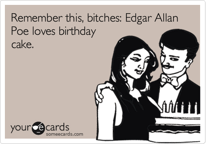Remember this, bitches: Edgar Allan Poe loves birthday cake.