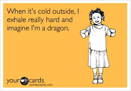 When it's cold outside, I exhale really hard and imagine I'm a dragon.