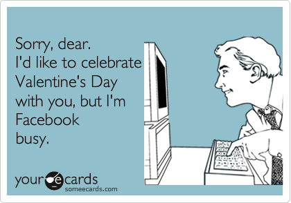 Sorry, dear. I'd like to celebrate Valentine's Day with you, but I'm Facebook busy.
