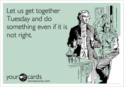 Let us get together Tuesday and do something even if it is not right.