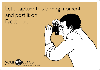 Let's capture this boring moment and post it on Facebook.