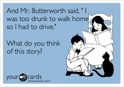 "And Mr. Butterworth said, "" I was too drunk to walk home so I had to drive.""    What do you think of this story?"