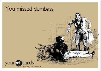 You missed dumbass!