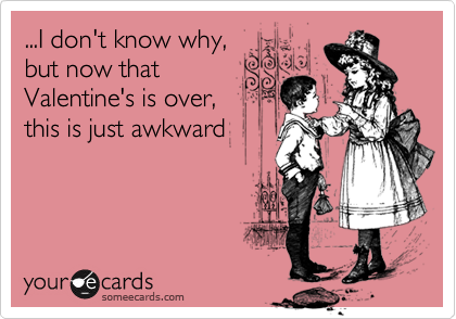 ...I don't know why, but now that Valentine's is over,  this is just awkward