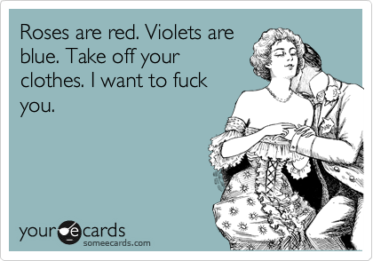 Roses are red. Violets are blue. Take off your clothes. I want to fuck you.