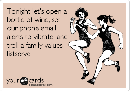 Tonight let's open a bottle of wine, set our phone email alerts to vibrate, and troll a family values listserve
