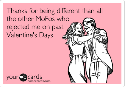 Thanks for being different than all the other MoFos who rejected me on past Valentine's Days