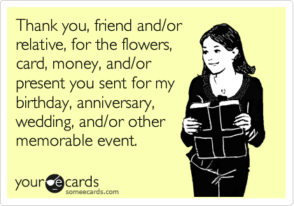 Thank you, friend and/or relative, for the flowers, card, money, and/or present you sent for my birthday, anniversary, wedding, and/or other memorable event.