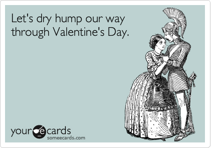 Let's dry hump our way through Valentine's Day.