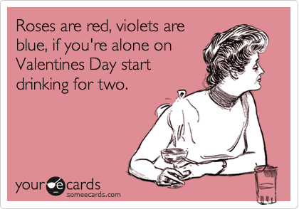 Roses are red, violets are blue, if you're alone on Valentines Day start drinking for two.