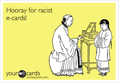 Hooray for racist e-cards!