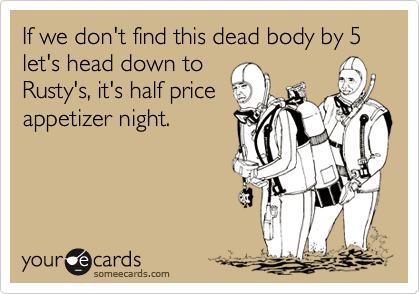If we don't find this dead body by 5 let's head down to Rusty's, it's half price appetizer night.