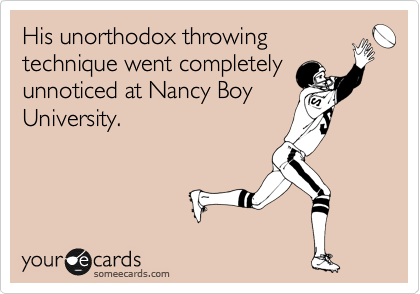 His unorthodox throwing technique went completely unnoticed at Nancy Boy University.