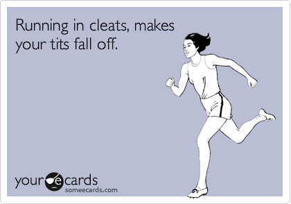 Running in cleats, makes your tits fall off.