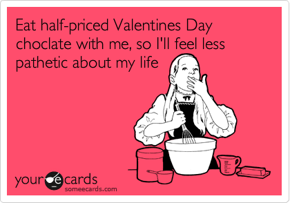 Eat half-priced Valentines Day choclate with me, so I'll feel less pathetic about my life
