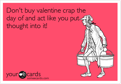 Don't buy valentine crap the day of and act like you put thought into it!